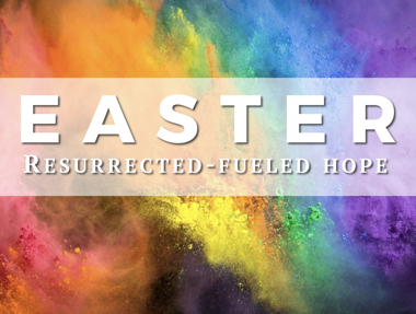 Easter 2019 - Resurrection-Fueled Hope