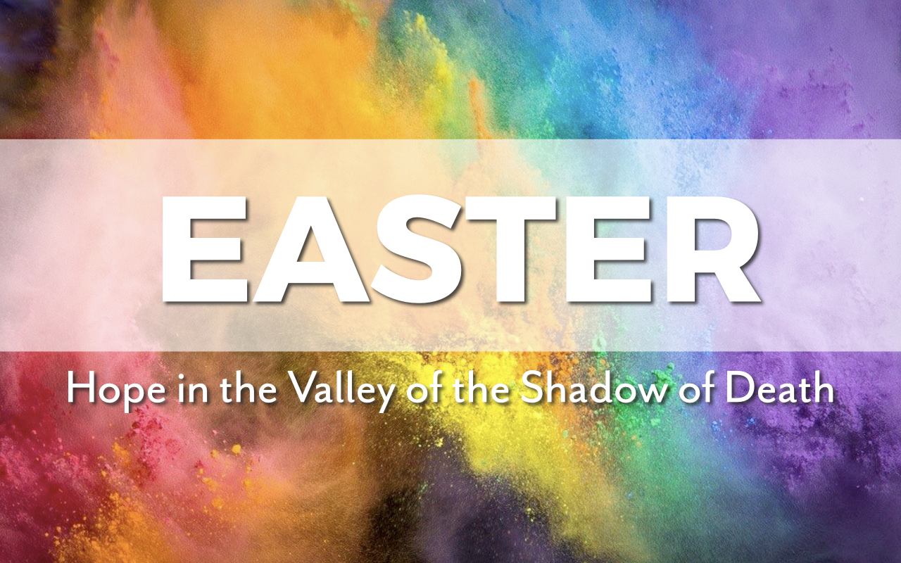 Easter 2020: Hope in the Valley of the Shadow of Death